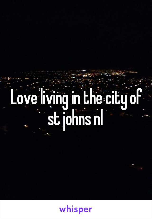 Love living in the city of st johns nl