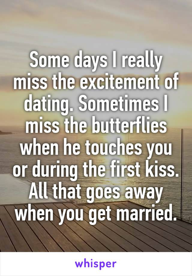 Some days I really miss the excitement of dating. Sometimes I miss the butterflies when he touches you or during the first kiss. All that goes away when you get married.