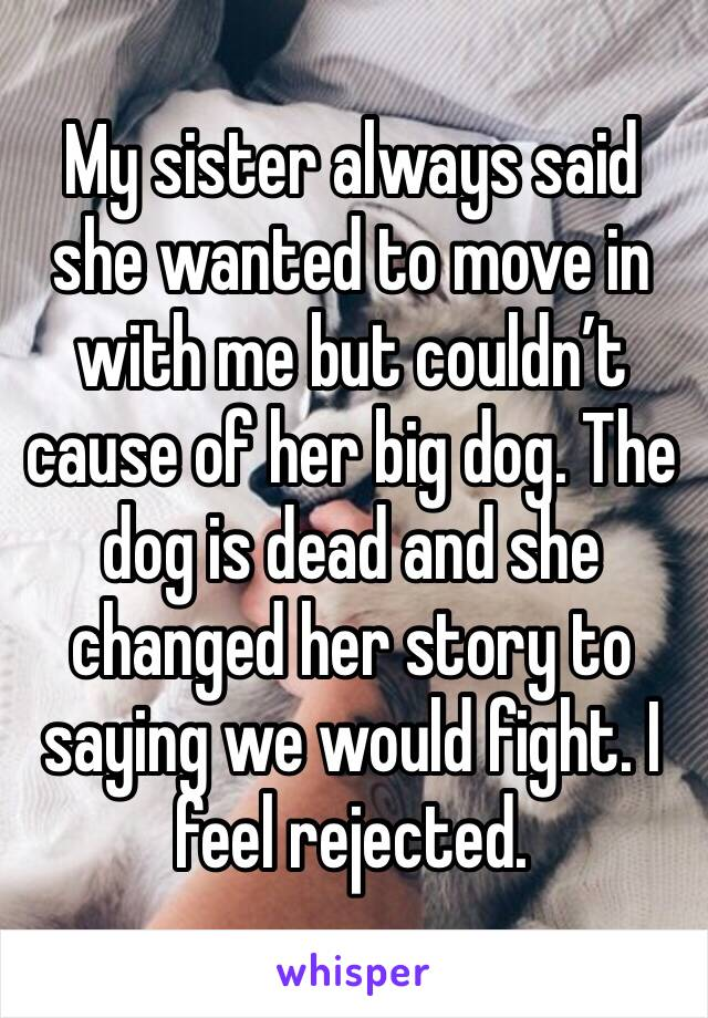 My sister always said she wanted to move in with me but couldn't cause of her big dog. The dog is dead and she changed her story to saying we would fight. I feel rejected.