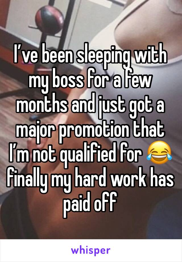 I've been sleeping with my boss for a few months and just got a major promotion that I'm not qualified for 😂 finally my hard work has paid off