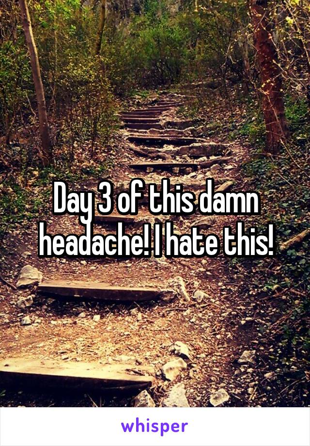 Day 3 of this damn headache! I hate this!