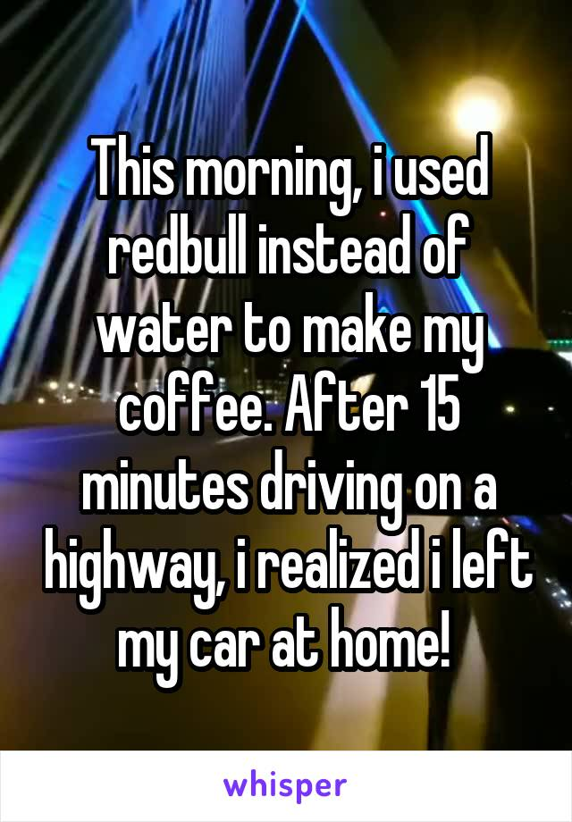 This morning, i used redbull instead of water to make my coffee. After 15 minutes driving on a highway, i realized i left my car at home!