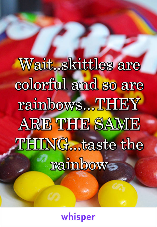 Wait..skittles are colorful and so are rainbows...THEY ARE THE SAME THING...taste the rainbow