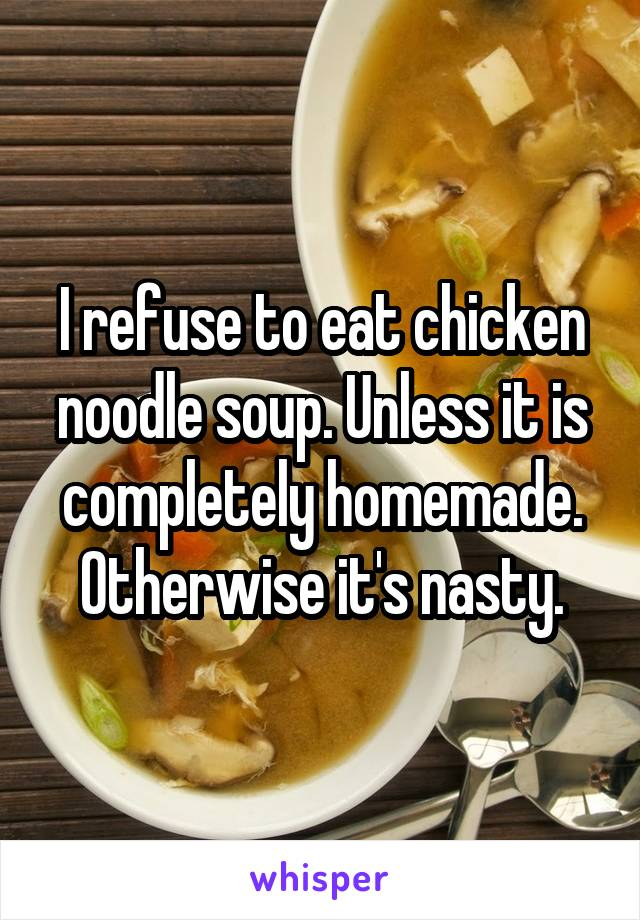 I refuse to eat chicken noodle soup. Unless it is completely homemade. Otherwise it's nasty.