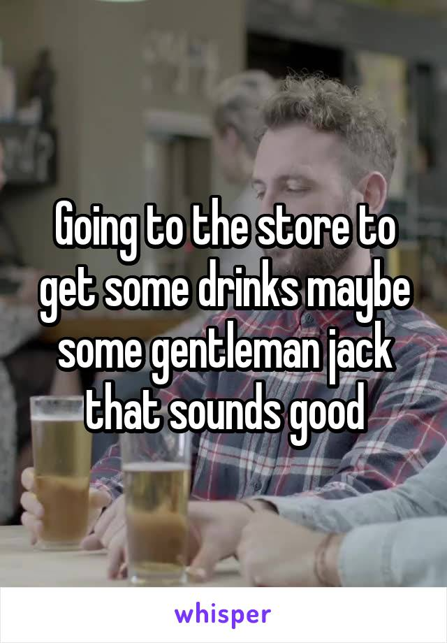 Going to the store to get some drinks maybe some gentleman jack that sounds good
