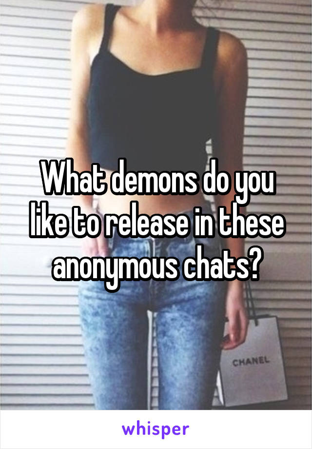 What demons do you like to release in these anonymous chats?
