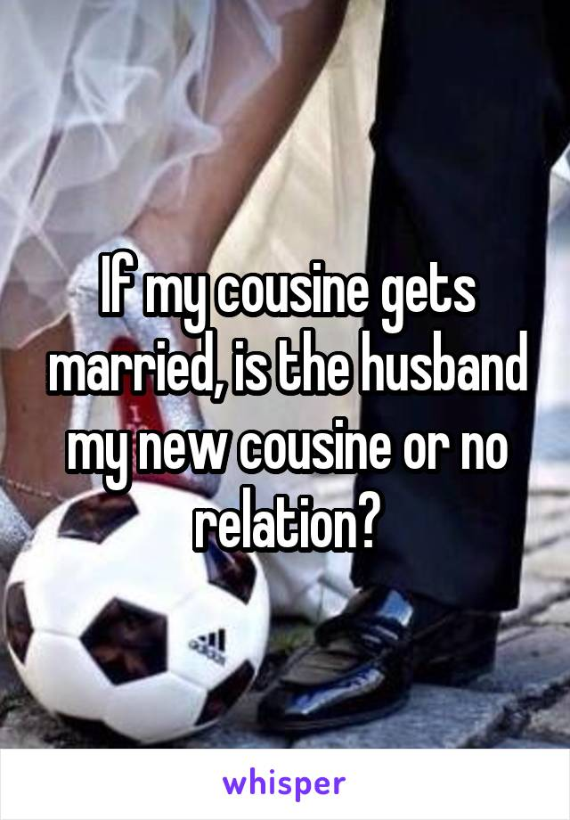 If my cousine gets married, is the husband my new cousine or no relation?