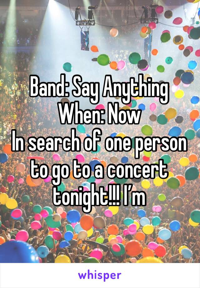 Band: Say Anything When: Now In search of one person to go to a concert tonight!!! I'm