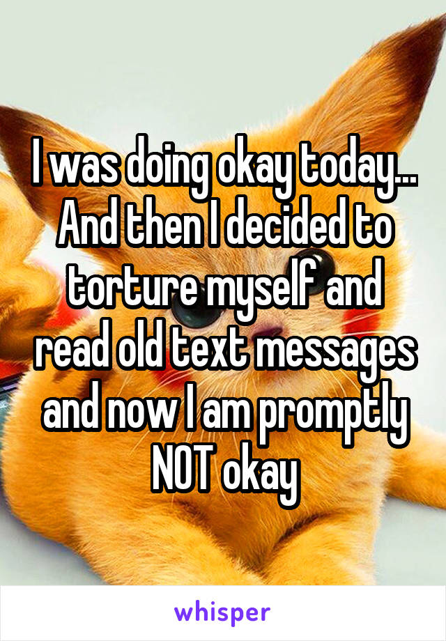 I was doing okay today... And then I decided to torture myself and read old text messages and now I am promptly NOT okay