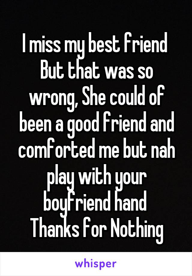 I miss my best friend  But that was so wrong, She could of been a good friend and comforted me but nah play with your boyfriend hand   Thanks for Nothing