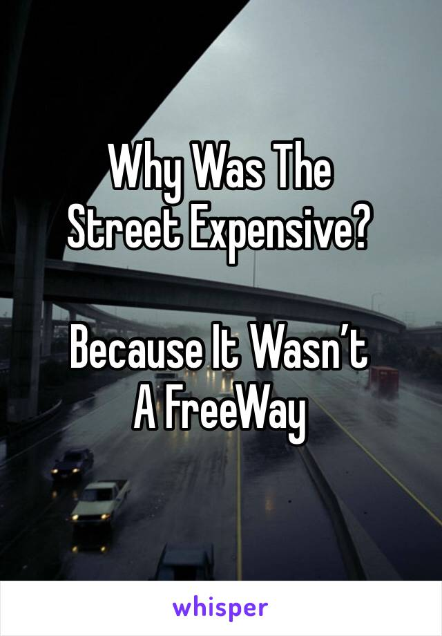 Why Was The Street Expensive?  Because It Wasn't A FreeWay