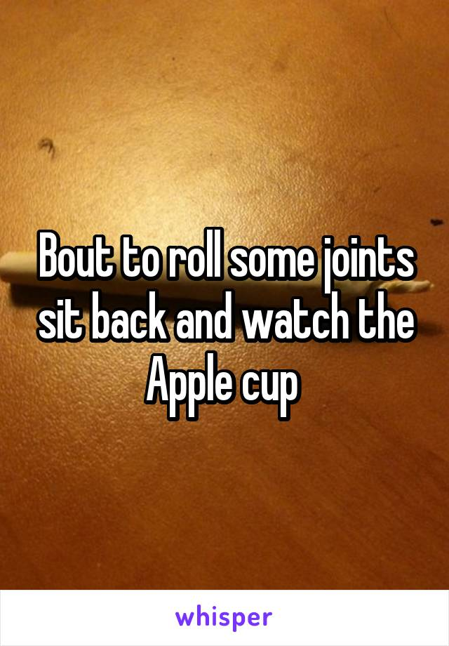 Bout to roll some joints sit back and watch the Apple cup