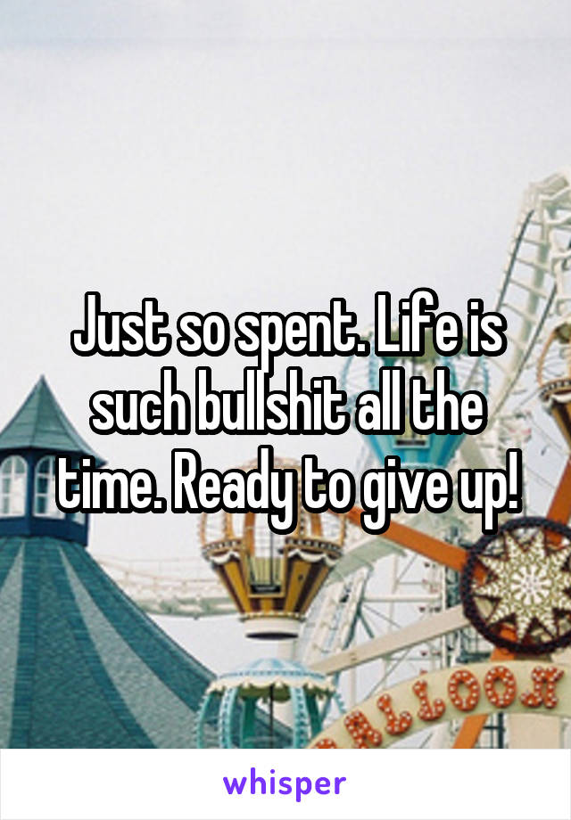 Just so spent. Life is such bullshit all the time. Ready to give up!