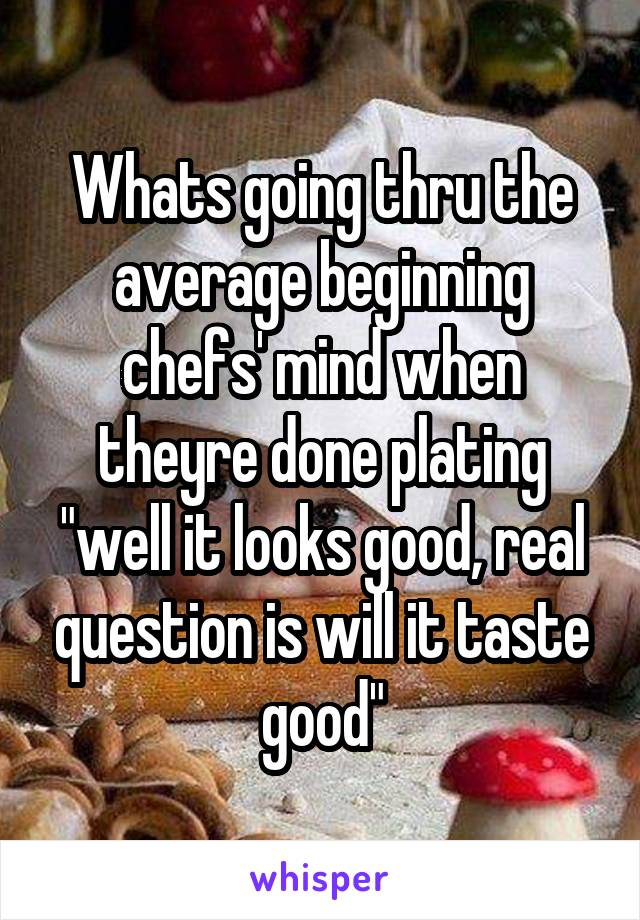 """Whats going thru the average beginning chefs' mind when theyre done plating """"well it looks good, real question is will it taste good"""""""