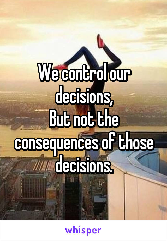 We control our decisions, But not the consequences of those decisions.