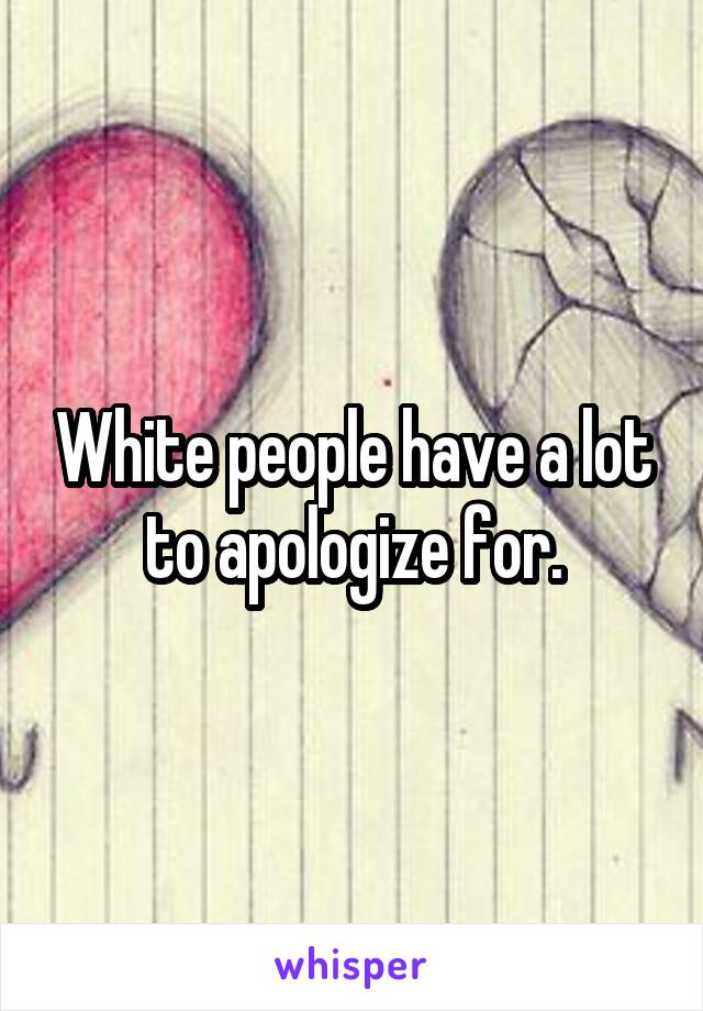 White people have a lot to apologize for.