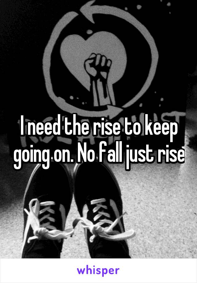 I need the rise to keep going on. No fall just rise