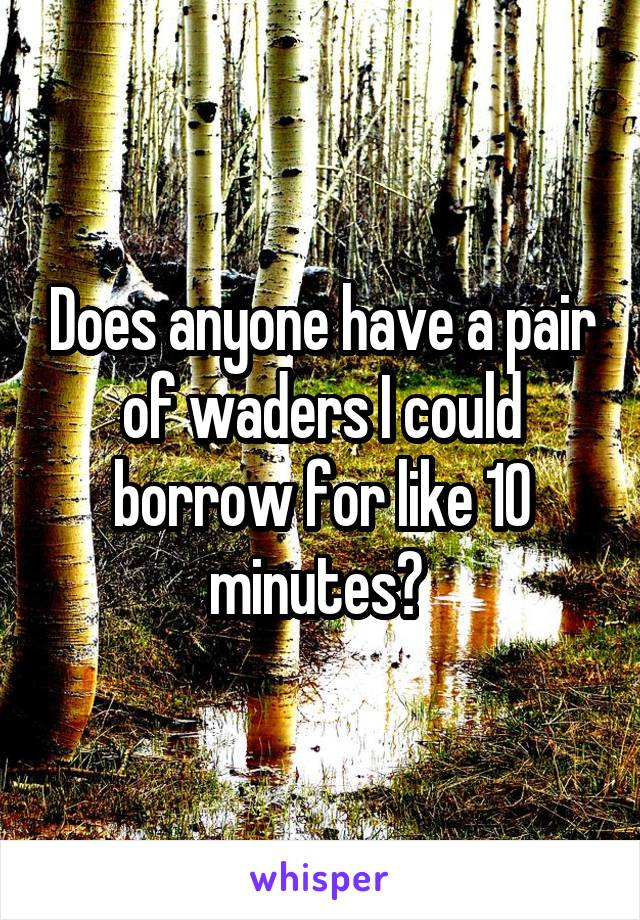 Does anyone have a pair of waders I could borrow for like 10 minutes?