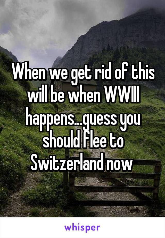 When we get rid of this will be when WWIII happens...guess you should flee to Switzerland now