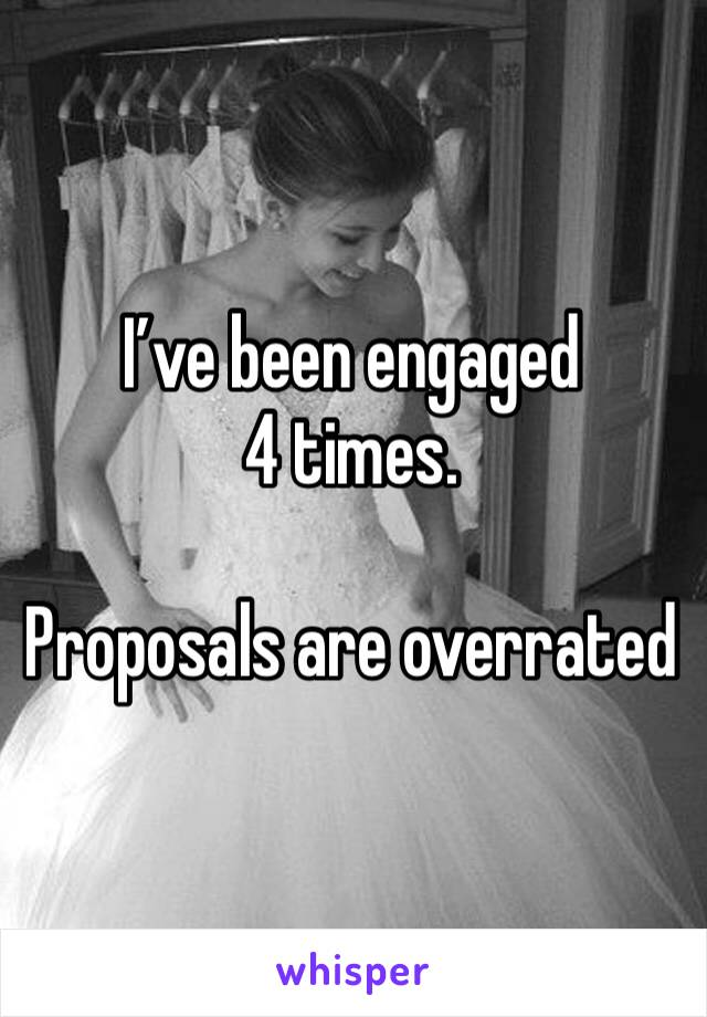 I've been engaged 4 times.  Proposals are overrated