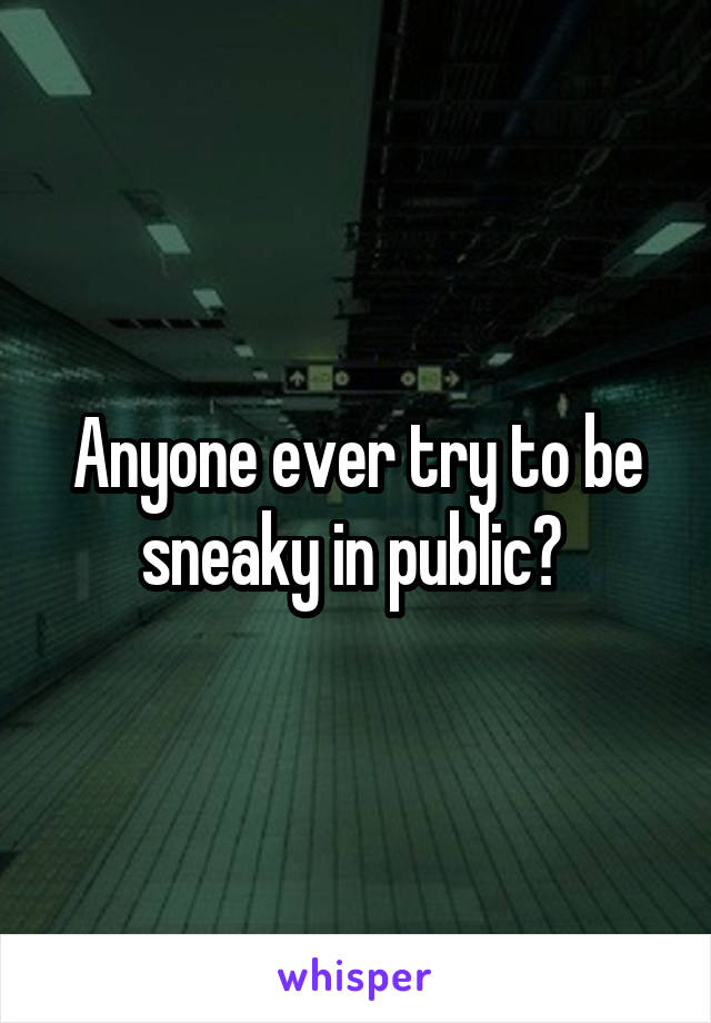 Anyone ever try to be sneaky in public?