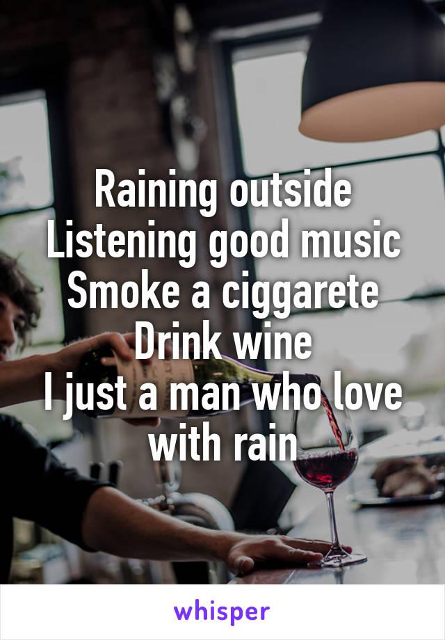 Raining outside Listening good music Smoke a ciggarete Drink wine I just a man who love with rain