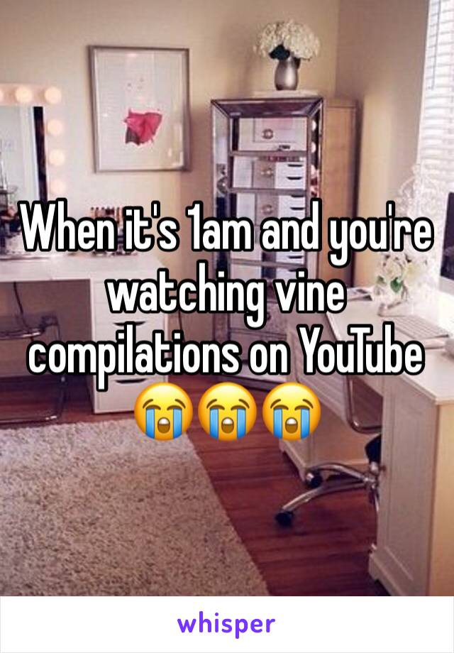 When it's 1am and you're watching vine compilations on YouTube 😭😭😭