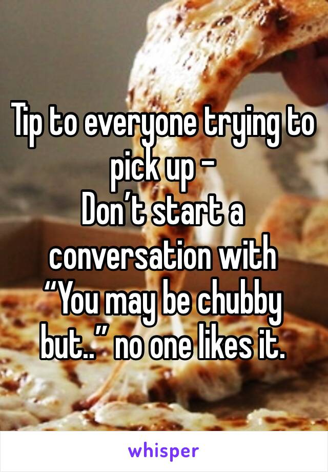 "Tip to everyone trying to pick up -  Don't start a conversation with  ""You may be chubby but.."" no one likes it."