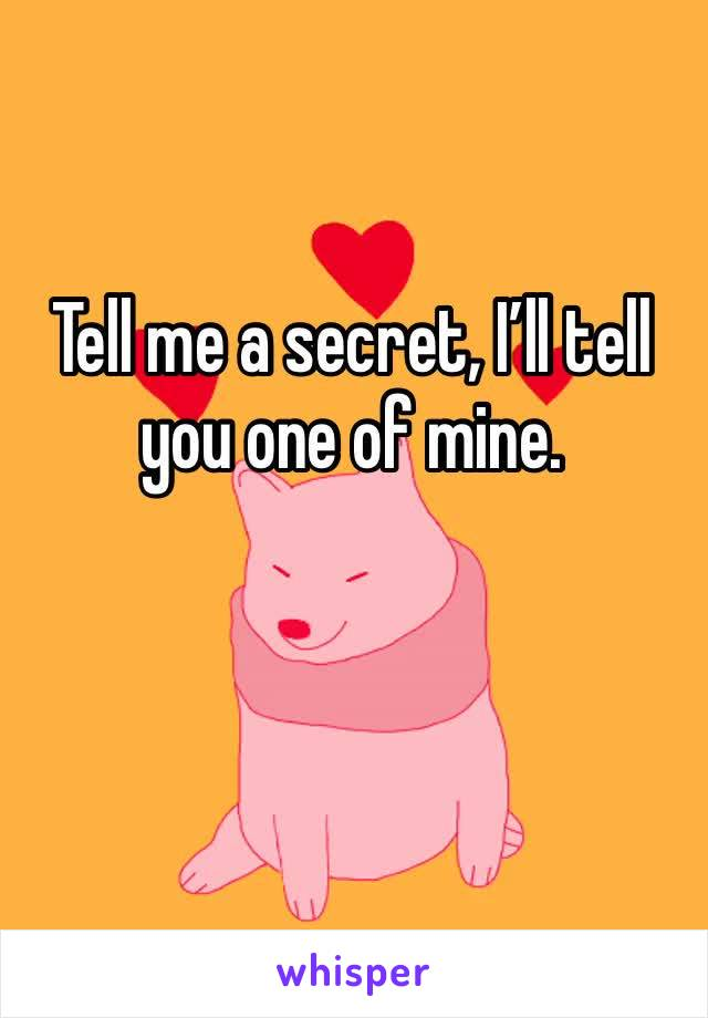 Tell me a secret, I'll tell you one of mine.