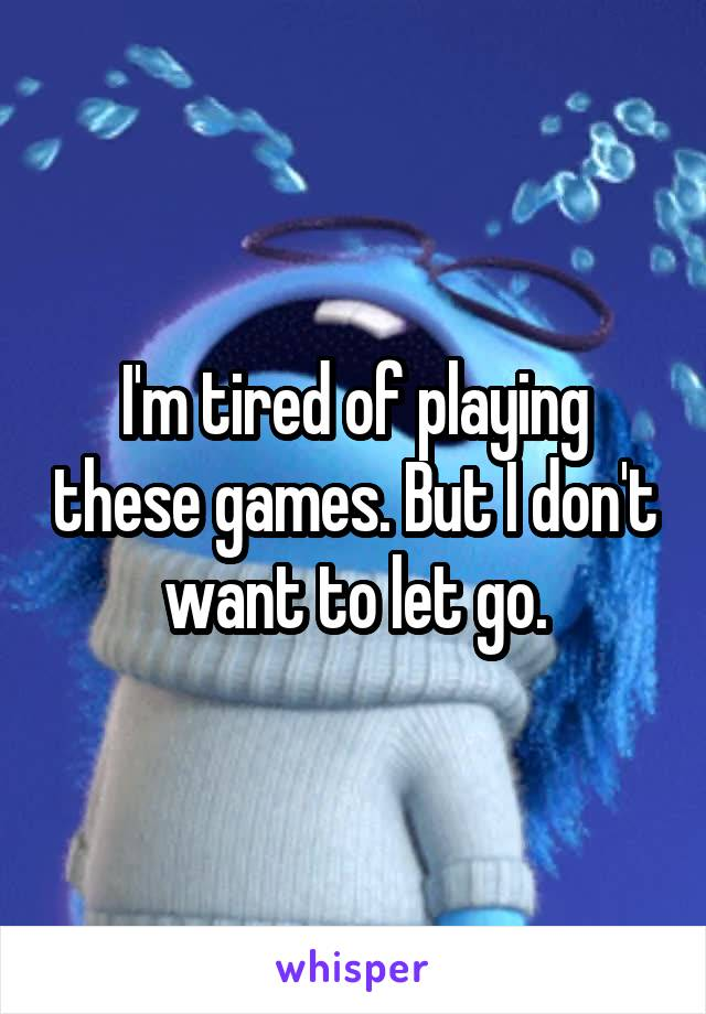 I'm tired of playing these games. But I don't want to let go.