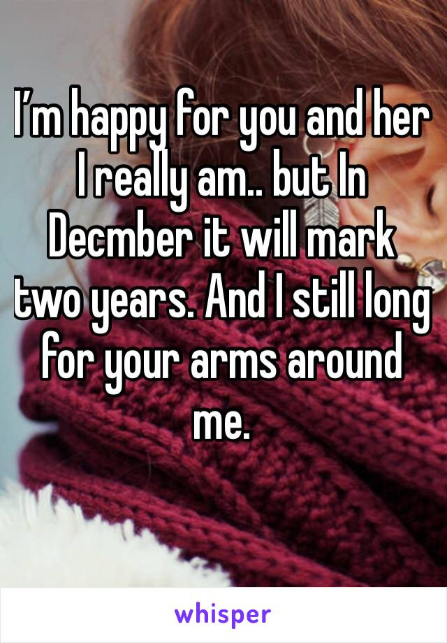 I'm happy for you and her I really am.. but In Decmber it will mark two years. And I still long for your arms around me.