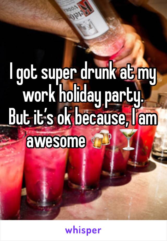 I got super drunk at my work holiday party.  But it's ok because, I am awesome 🍻 🍸