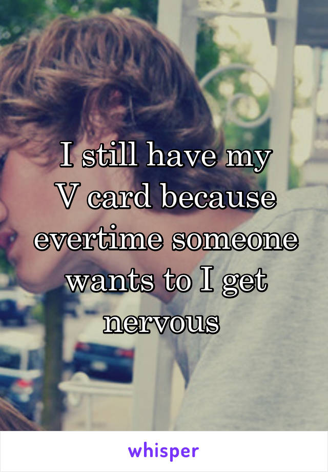 I still have my V card because evertime someone wants to I get nervous