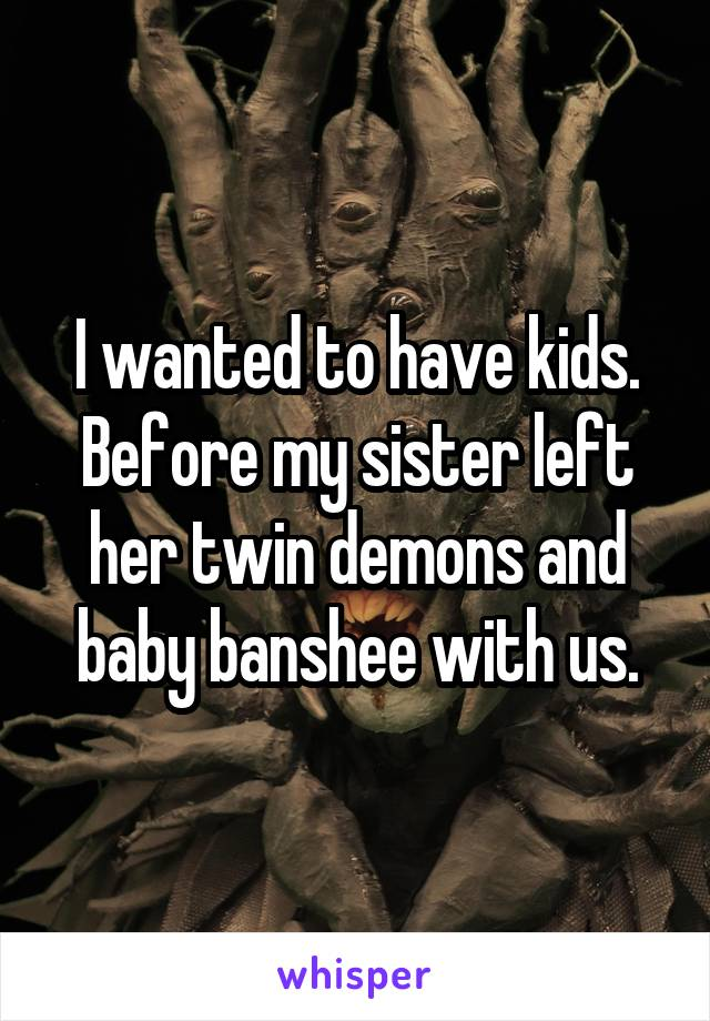 I wanted to have kids. Before my sister left her twin demons and baby banshee with us.