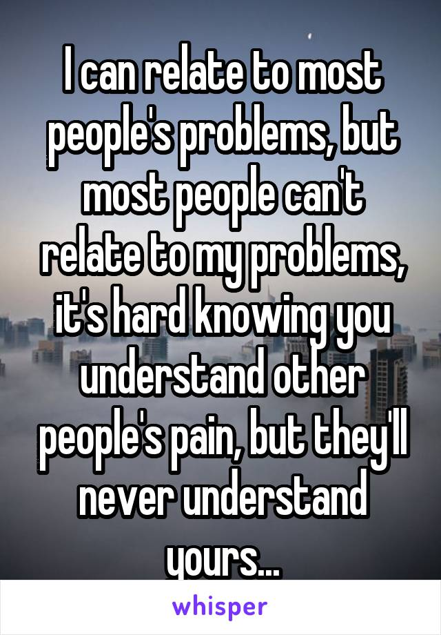 I can relate to most people's problems, but most people can't relate to my problems, it's hard knowing you understand other people's pain, but they'll never understand yours...