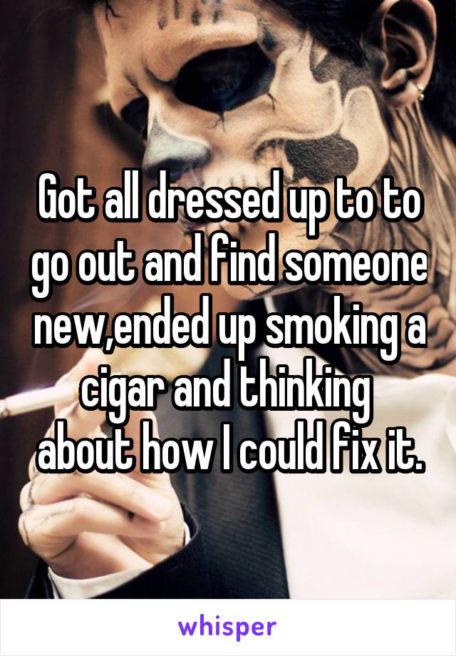 Got all dressed up to to go out and find someone new,ended up smoking a cigar and thinking  about how I could fix it.