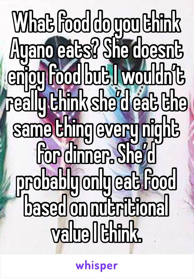 What food do you think Ayano eats? She doesnt enjoy food but I wouldn't really think she'd eat the same thing every night for dinner. She'd probably only eat food based on nutritional value I think.