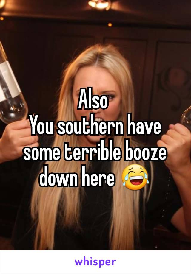 Also  You southern have some terrible booze down here 😂