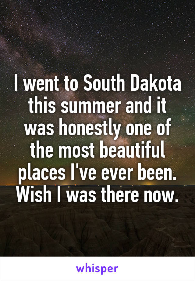 I went to South Dakota this summer and it was honestly one of the most beautiful places I've ever been. Wish I was there now.