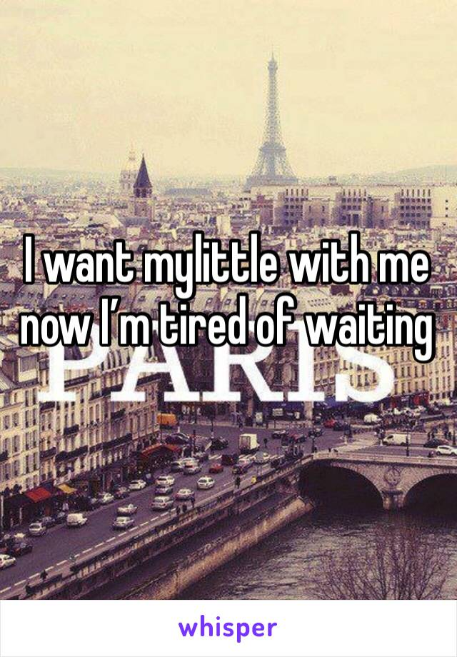 I want mylittle with me now I'm tired of waiting