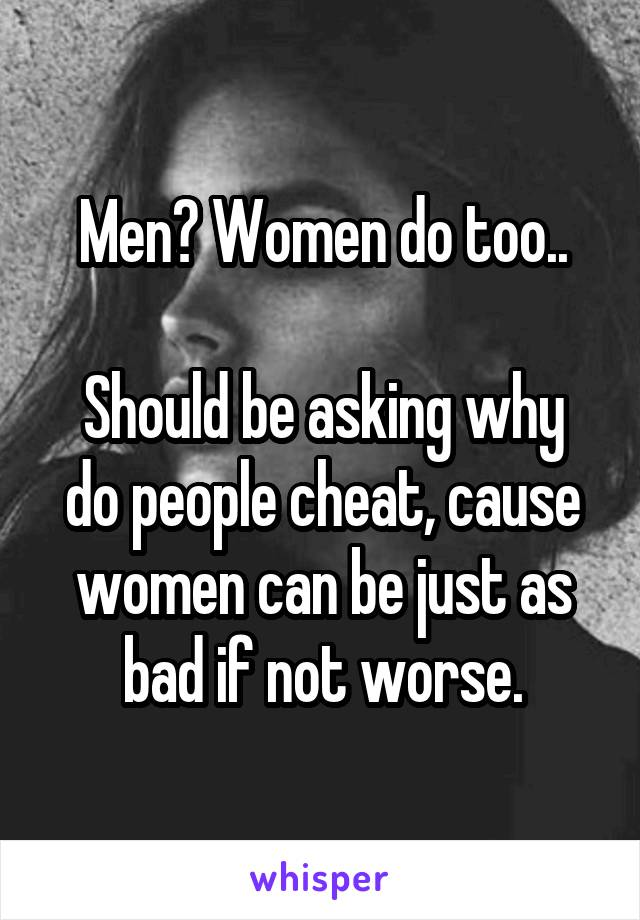 Men? Women do too..  Should be asking why do people cheat, cause women can be just as bad if not worse.