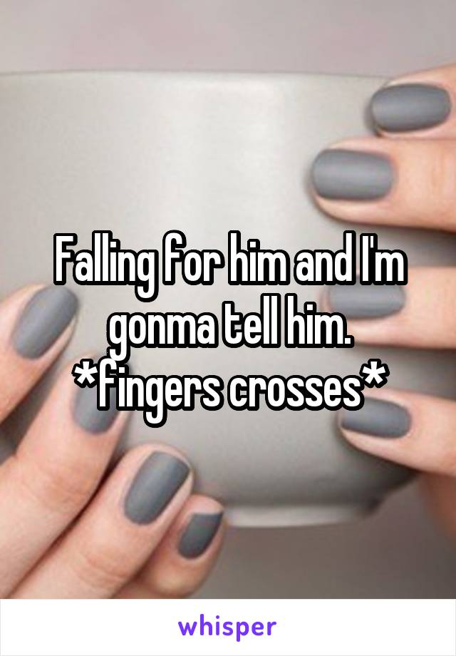 Falling for him and I'm gonma tell him. *fingers crosses*