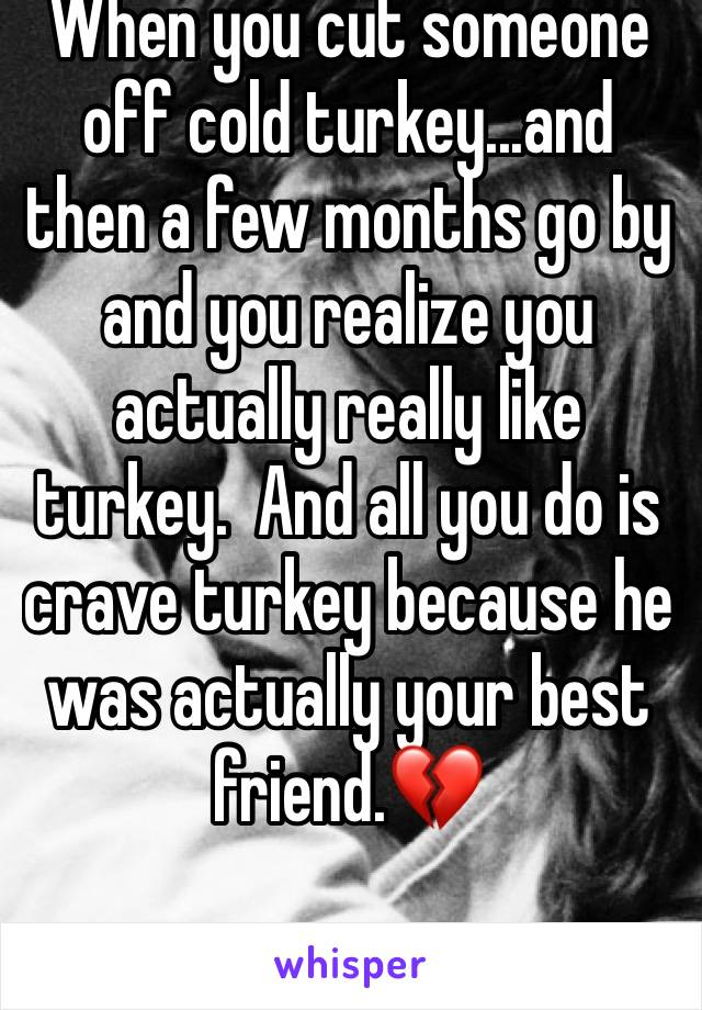 When you cut someone off cold turkey...and then a few months go by and you realize you actually really like turkey.  And all you do is crave turkey because he was actually your best friend.💔