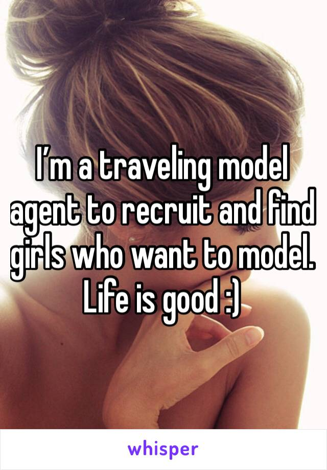 I'm a traveling model agent to recruit and find girls who want to model. Life is good :)