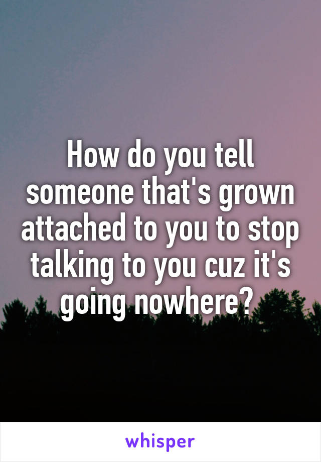 How do you tell someone that's grown attached to you to stop talking to you cuz it's going nowhere?