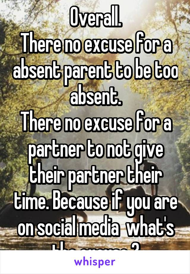 Overall. There no excuse for a absent parent to be too absent. There no excuse for a partner to not give their partner their time. Because if you are on social media  what's the excuse ?