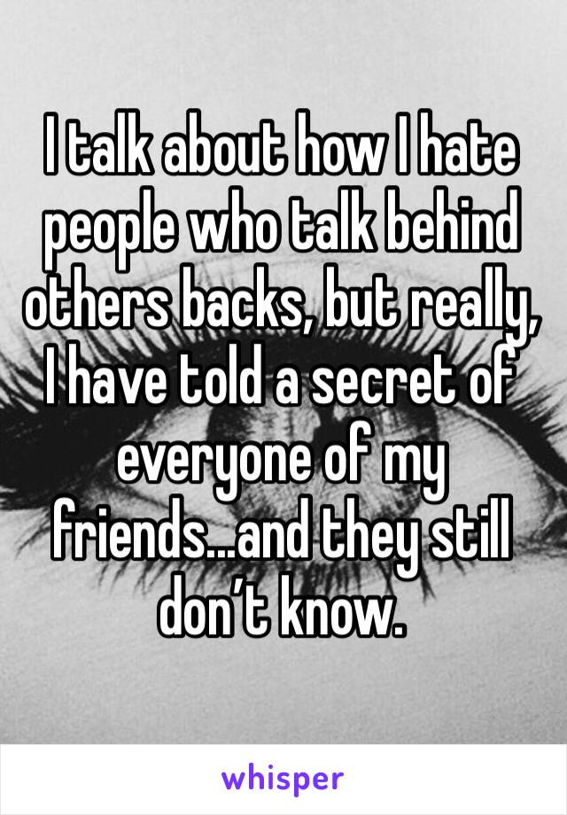 I talk about how I hate people who talk behind others backs, but really, I have told a secret of everyone of my friends...and they still don't know.