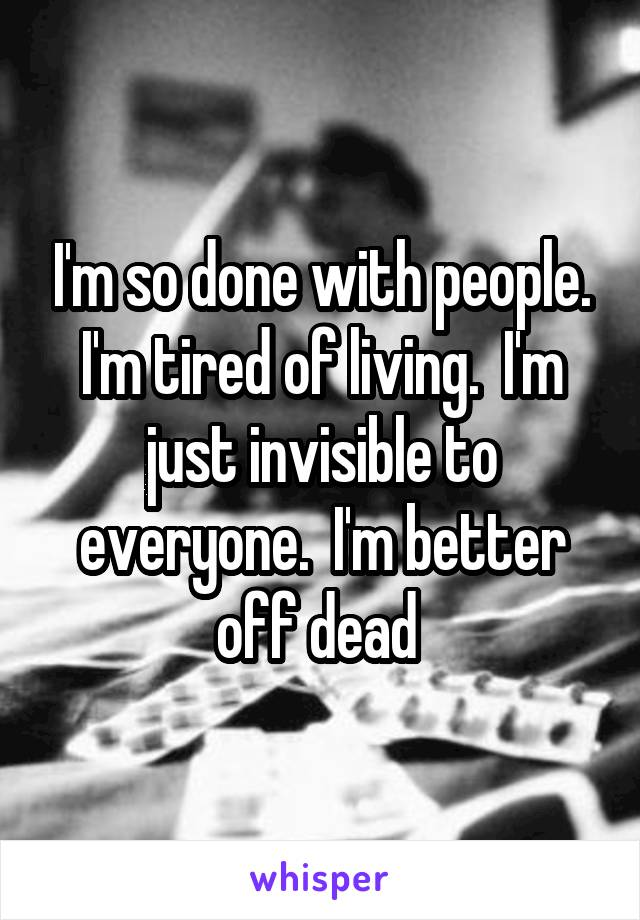 I'm so done with people. I'm tired of living.  I'm just invisible to everyone.  I'm better off dead