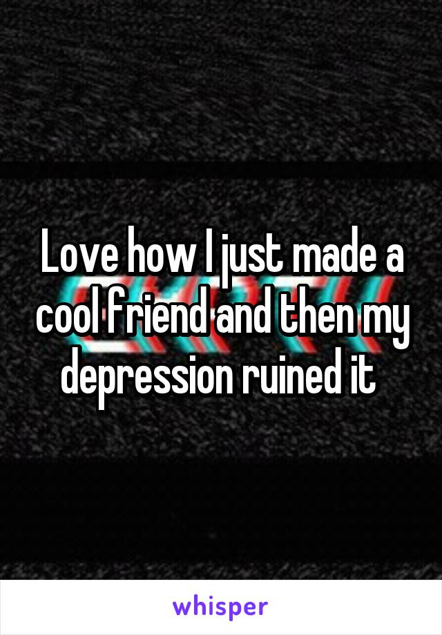 Love how I just made a cool friend and then my depression ruined it