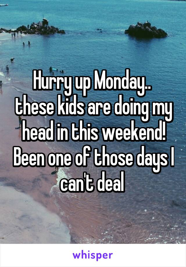Hurry up Monday..  these kids are doing my head in this weekend! Been one of those days I can't deal